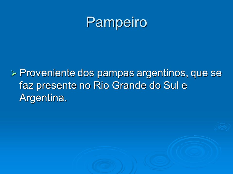 Pampeiro Proveniente dos pampas argentinos, que se faz presente no Rio Grande do Sul e Argentina. Proveniente dos pampas argentinos, que se faz presen