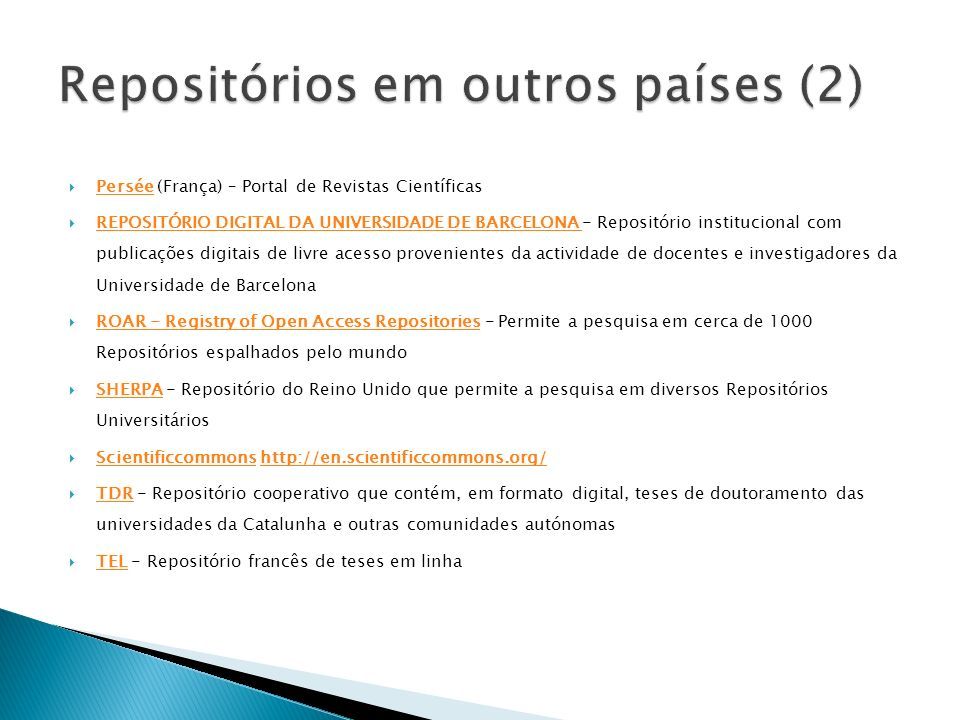 Persée (França) – Portal de Revistas Científicas Persée REPOSITÓRIO DIGITAL DA UNIVERSIDADE DE BARCELONA - Repositório institucional com publicações digitais de livre acesso provenientes da actividade de docentes e investigadores da Universidade de Barcelona REPOSITÓRIO DIGITAL DA UNIVERSIDADE DE BARCELONA ROAR - Registry of Open Access Repositories - Permite a pesquisa em cerca de 1000 Repositórios espalhados pelo mundo ROAR - Registry of Open Access Repositories SHERPA - Repositório do Reino Unido que permite a pesquisa em diversos Repositórios Universitários SHERPA Scientificcommons http://en.scientificcommons.org/ Scientificcommonshttp://en.scientificcommons.org/ TDR - Repositório cooperativo que contém, em formato digital, teses de doutoramento das universidades da Catalunha e outras comunidades autónomas TDR TEL - Repositório francês de teses em linha TEL