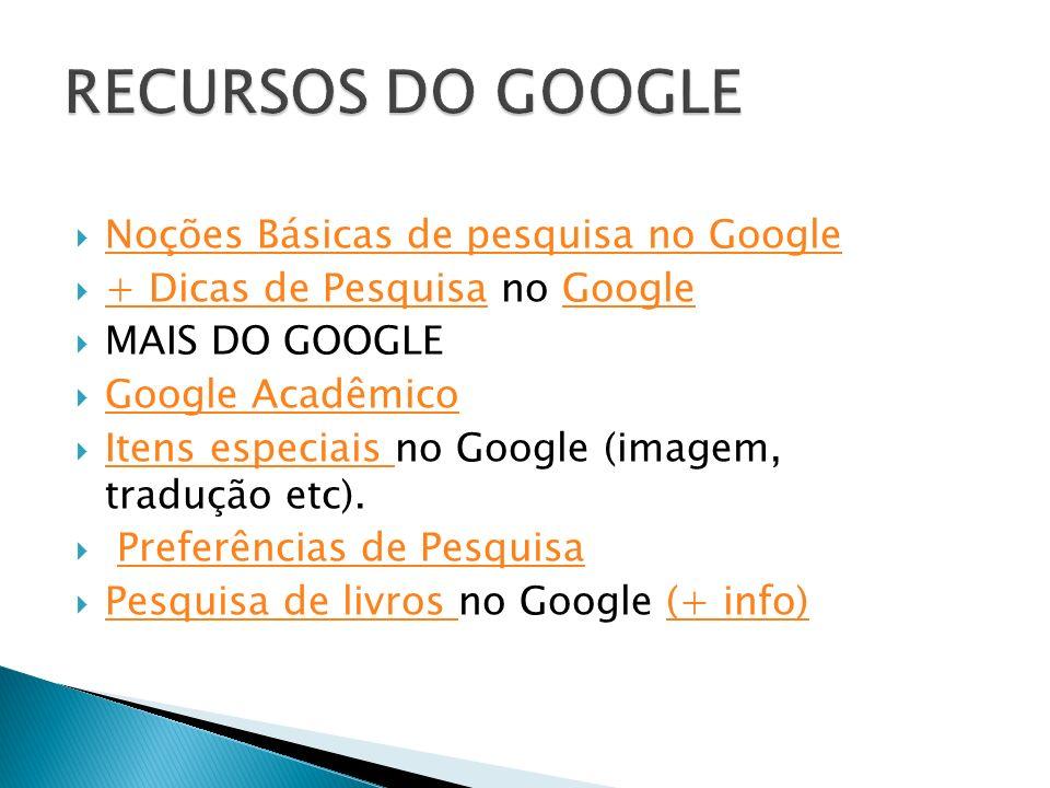 Noções Básicas de pesquisa no Google + Dicas de Pesquisa no Google + Dicas de PesquisaGoogle MAIS DO GOOGLE Google Acadêmico Itens especiais no Google (imagem, tradução etc).