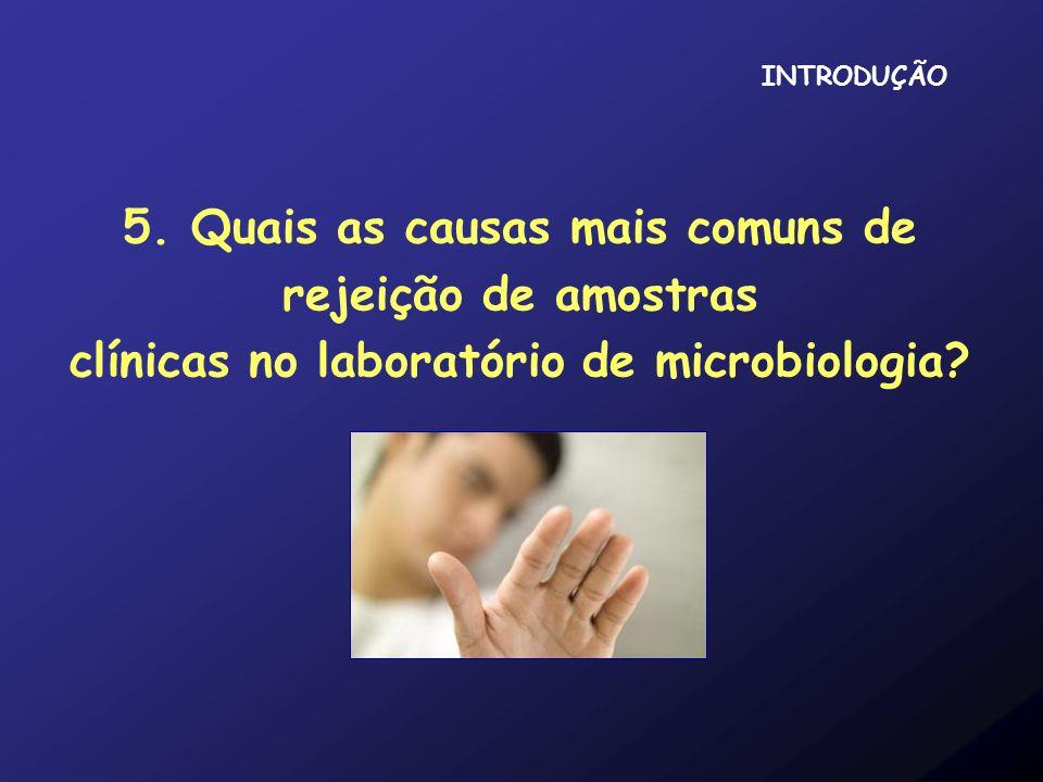 5. Quais as causas mais comuns de rejeição de amostras clínicas no laboratório de microbiologia? INTRODUÇÃO