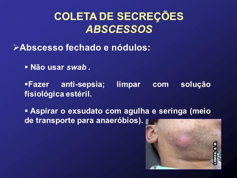 Abscesso fechado e nódulos: Não usar swab. Fazer anti-sepsia; limpar com solução fisiológica estéril. Aspirar o exsudato com agulha e seringa (meio de