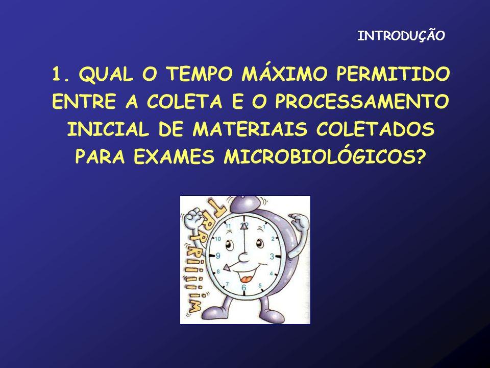 1. QUAL O TEMPO MÁXIMO PERMITIDO ENTRE A COLETA E O PROCESSAMENTO INICIAL DE MATERIAIS COLETADOS PARA EXAMES MICROBIOLÓGICOS? INTRODUÇÃO
