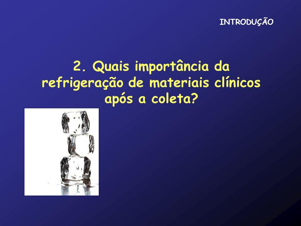 2. Quais importância da refrigeração de materiais clínicos após a coleta? INTRODUÇÃO