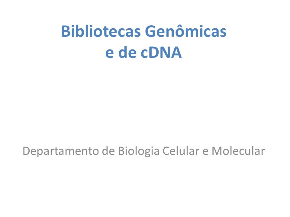 Bibliotecas Genômicas e de cDNA Departamento de Biologia Celular e Molecular