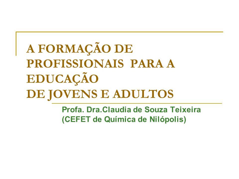 A FORMAÇÃO DE PROFISSIONAIS PARA A EDUCAÇÃO DE JOVENS E ADULTOS Profa. Dra.Claudia de Souza Teixeira (CEFET de Química de Nilópolis)