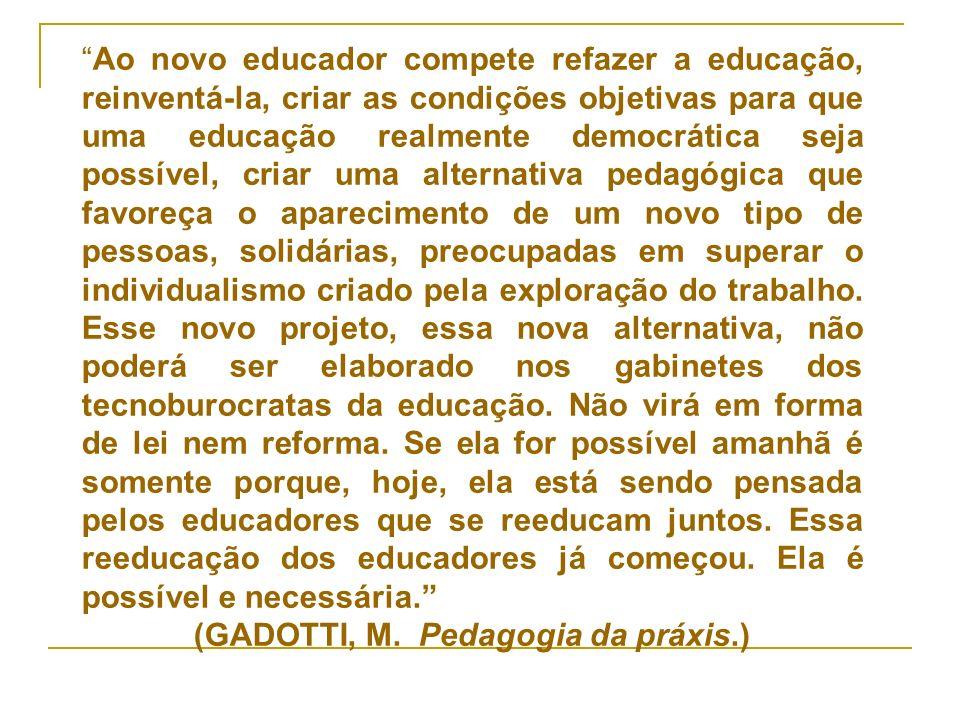 Ao novo educador compete refazer a educação, reinventá-la, criar as condições objetivas para que uma educação realmente democrática seja possível, cri