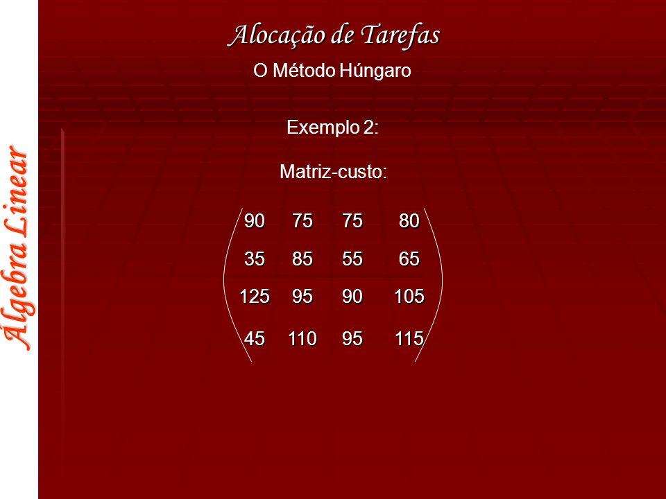 Álgebra Linear Alocação de Tarefas O Método Húngaro 90757580 35855565 1259590105 4511095115 Passo 1: Subtraímos a menor entrada de cada linha150050502030 355015 0655070 Passo 2: As três primeiras colunas da matriz já contém entradas zero, portanto, só precisamos subtrair da quarta coluna.