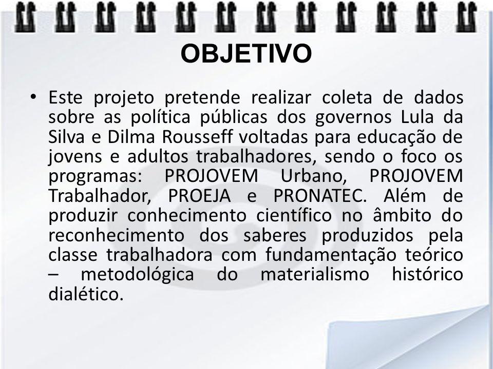 OBJETIVO Este projeto pretende realizar coleta de dados sobre as política públicas dos governos Lula da Silva e Dilma Rousseff voltadas para educação
