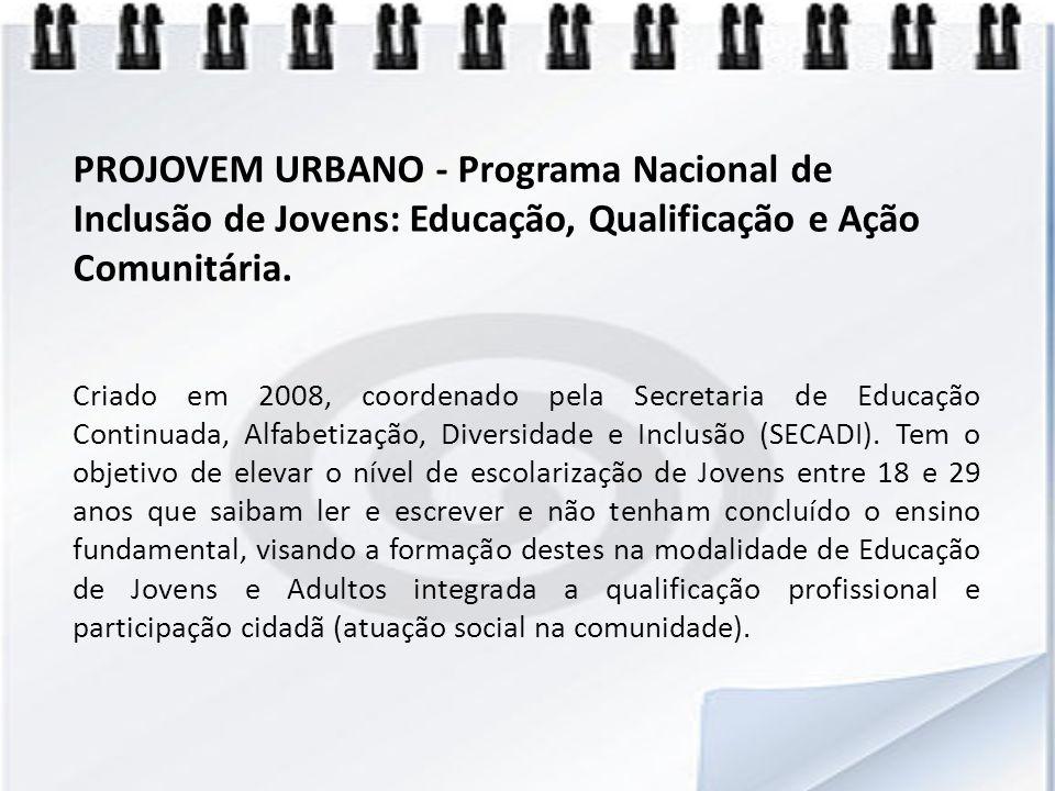 PROJOVEM URBANO - Programa Nacional de Inclusão de Jovens: Educação, Qualificação e Ação Comunitária. Criado em 2008, coordenado pela Secretaria de Ed