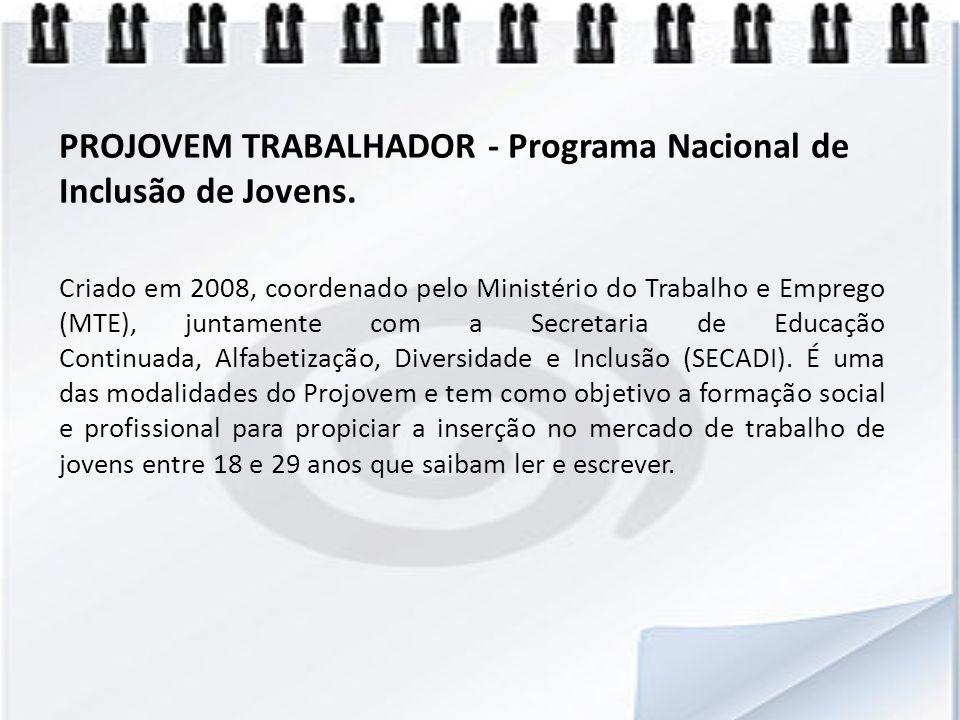PROJOVEM TRABALHADOR - Programa Nacional de Inclusão de Jovens. Criado em 2008, coordenado pelo Ministério do Trabalho e Emprego (MTE), juntamente com