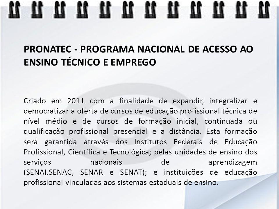 PRONATEC - PROGRAMA NACIONAL DE ACESSO AO ENSINO TÉCNICO E EMPREGO Criado em 2011 com a finalidade de expandir, integralizar e democratizar a oferta d