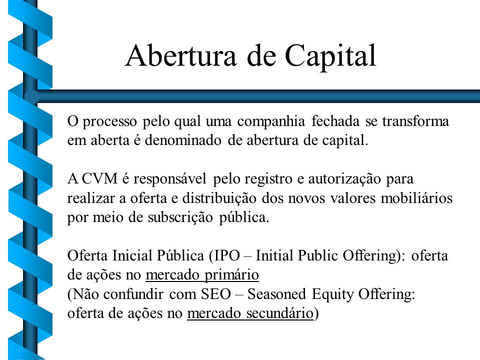 O processo pelo qual uma companhia fechada se transforma em aberta é denominado de abertura de capital. A CVM é responsável pelo registro e autorizaçã