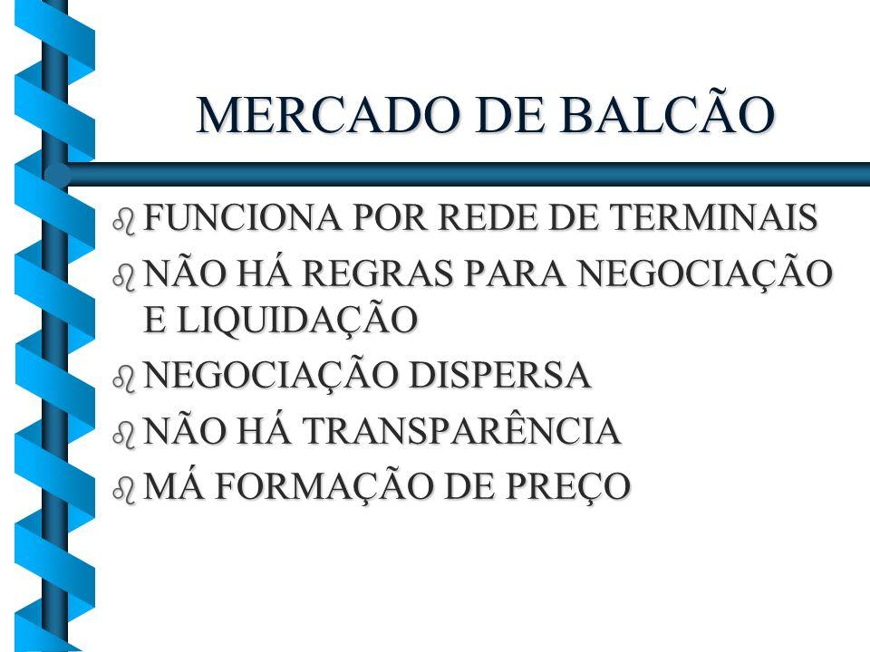 MERCADO DE BALCÃO b FUNCIONA POR REDE DE TERMINAIS b NÃO HÁ REGRAS PARA NEGOCIAÇÃO E LIQUIDAÇÃO b NEGOCIAÇÃO DISPERSA b NÃO HÁ TRANSPARÊNCIA b MÁ FORM