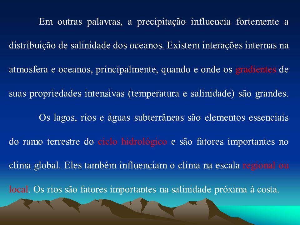 Em outras palavras, a precipitação influencia fortemente a distribuição de salinidade dos oceanos. Existem interações internas na atmosfera e oceanos,