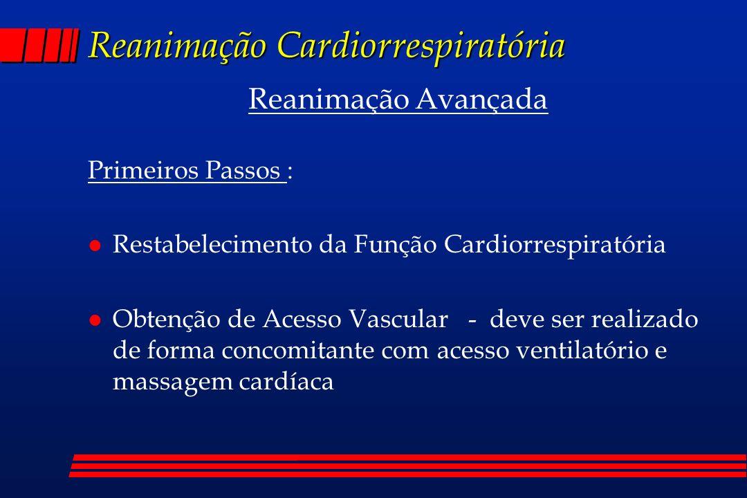 Reanimação Cardiorrespiratória Reanimação Avançada Primeiros Passos : l Restabelecimento da Função Cardiorrespiratória l Obtenção de Acesso Vascular -