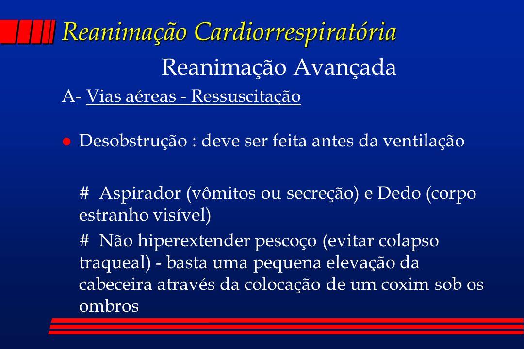 Reanimação Cardiorrespiratória Reanimação Avançada A- Vias aéreas - Ressuscitação l Desobstrução : deve ser feita antes da ventilação # Aspirador (vôm