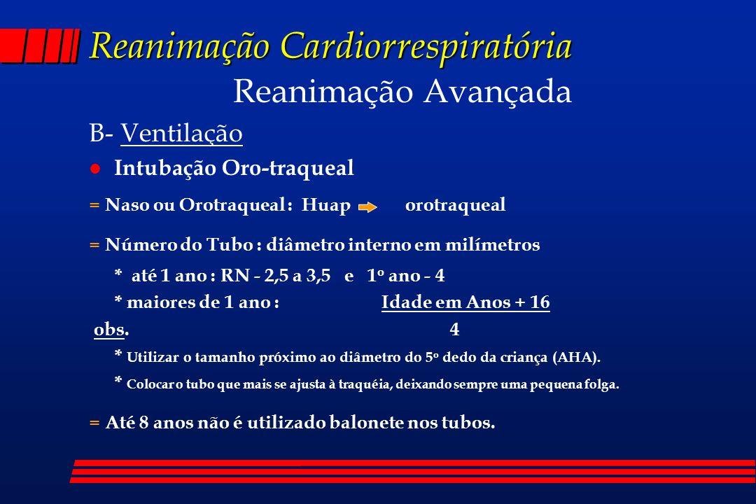 Reanimação Cardiorrespiratória Reanimação Avançada B- Ventilação l Intubação Oro-traqueal = Naso ou Orotraqueal : Huap orotraqueal = Número do Tubo :