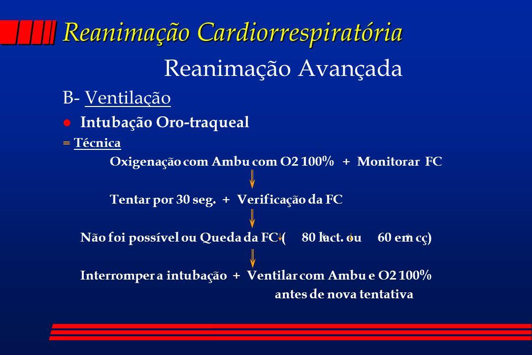 Reanimação Cardiorrespiratória Reanimação Avançada B- Ventilação l Intubação Oro-traqueal = Técnica Oxigenação com Ambu com O2 100% + Monitorar FC Ten