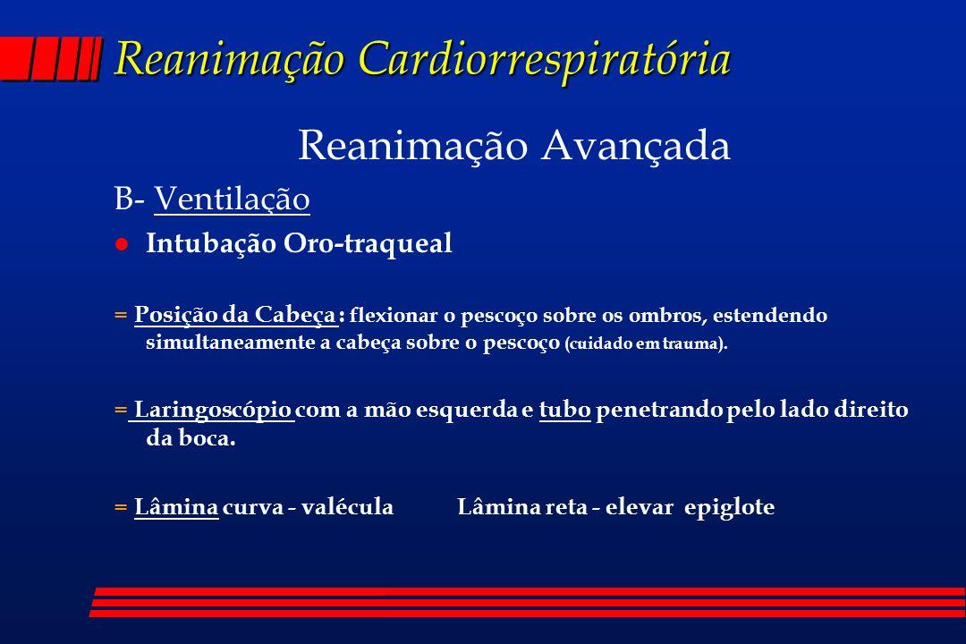 Reanimação Cardiorrespiratória Reanimação Avançada B- Ventilação l Intubação Oro-traqueal = Posição da Cabeça : flexionar o pescoço sobre os ombros, e