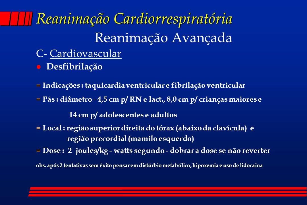 Reanimação Cardiorrespiratória Reanimação Avançada C- Cardiovascular l Desfibrilação = Indicações : taquicardia ventricular e fibrilação ventricular =