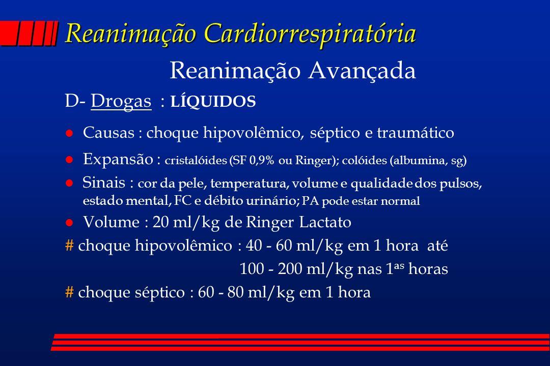 Reanimação Cardiorrespiratória Reanimação Avançada D- Drogas : LÍQUIDOS l Causas : choque hipovolêmico, séptico e traumático l Expansão : cristalóides