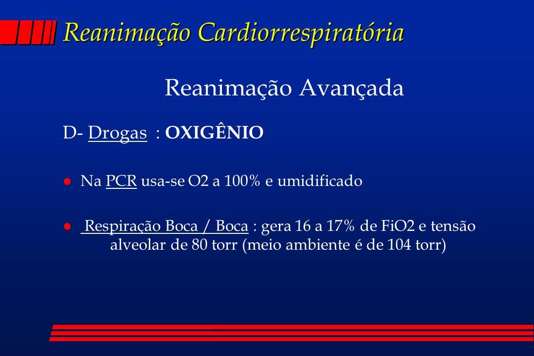 Reanimação Cardiorrespiratória Reanimação Avançada D- Drogas : OXIGÊNIO l Na PCR usa-se O2 a 100% e umidificado l Respiração Boca / Boca : gera 16 a 1