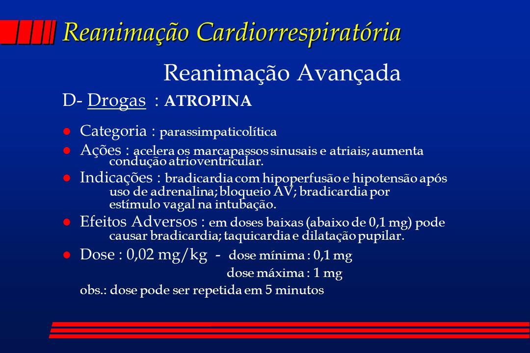 Reanimação Cardiorrespiratória Reanimação Avançada D- Drogas : ATROPINA l Categoria : parassimpaticolítica l Ações : acelera os marcapassos sinusais e