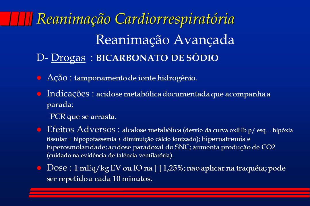 Reanimação Cardiorrespiratória Reanimação Avançada D- Drogas : BICARBONATO DE SÓDIO l Ação : tamponamento de ionte hidrogênio. l Indicações : acidose