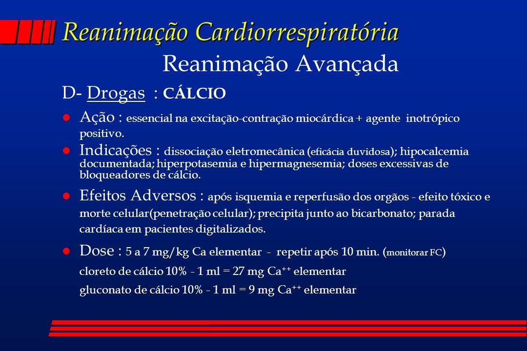 Reanimação Cardiorrespiratória Reanimação Avançada D- Drogas : CÁLCIO l Ação : essencial na excitação-contração miocárdica + agente inotrópico positiv
