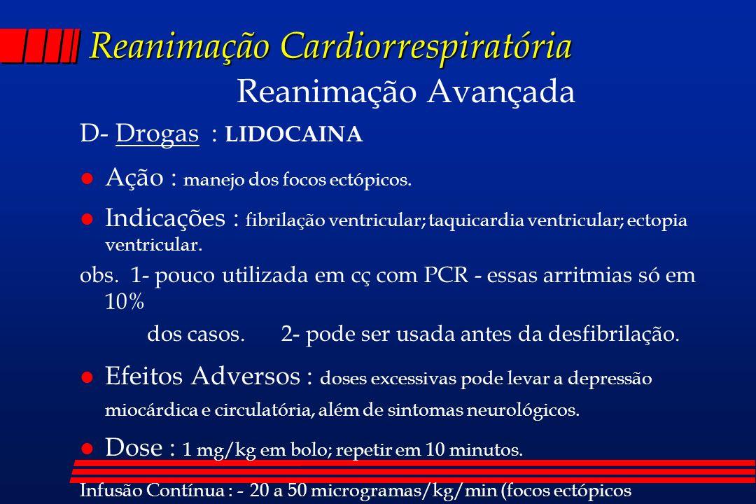 Reanimação Cardiorrespiratória Reanimação Avançada D- Drogas : LIDOCAINA l Ação : manejo dos focos ectópicos. l Indicações : fibrilação ventricular; t
