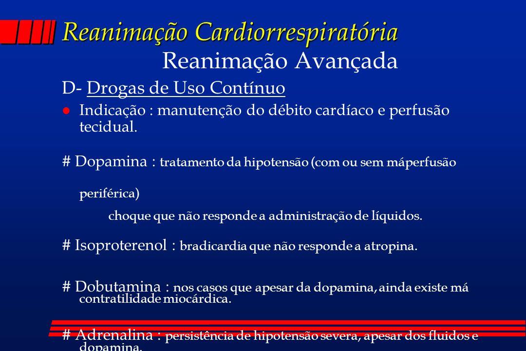 Reanimação Cardiorrespiratória Reanimação Avançada D- Drogas de Uso Contínuo l Indicação : manutenção do débito cardíaco e perfusão tecidual. # Dopami
