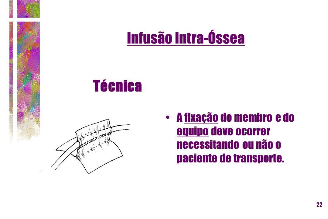 22 Infusão Intra-Óssea Técnica A fixação do membro e do equipo deve ocorrer necessitando ou não o paciente de transporte.