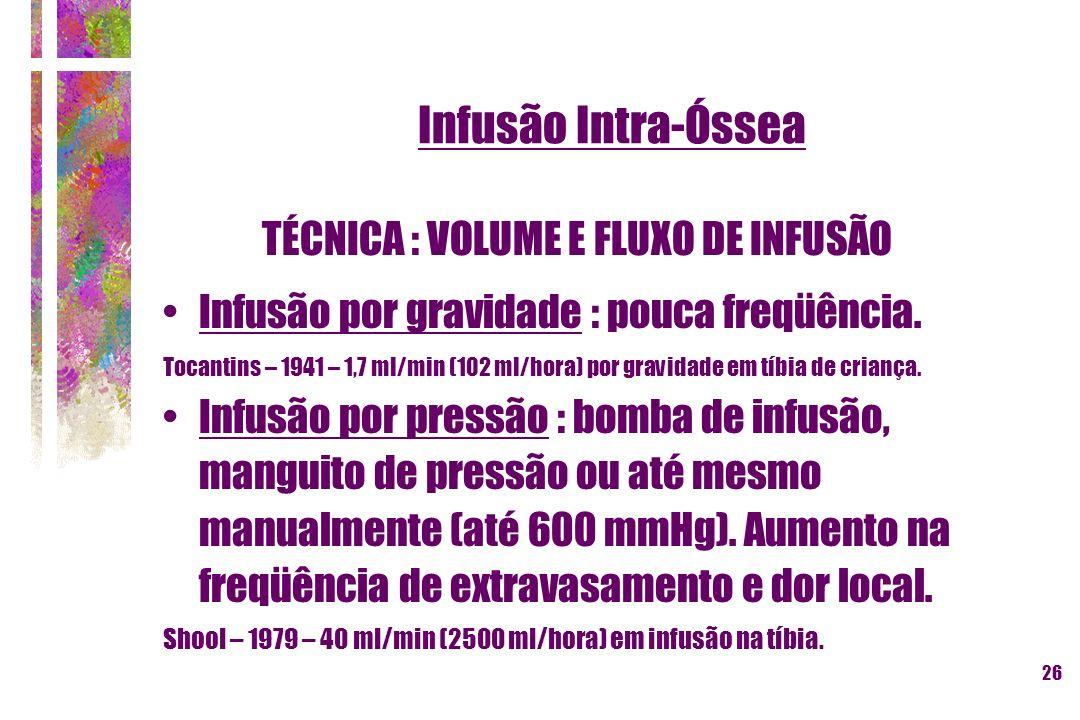 26 Infusão Intra-Óssea TÉCNICA : VOLUME E FLUXO DE INFUSÃO Infusão por gravidade : pouca freqüência. Tocantins – 1941 – 1,7 ml/min (102 ml/hora) por g