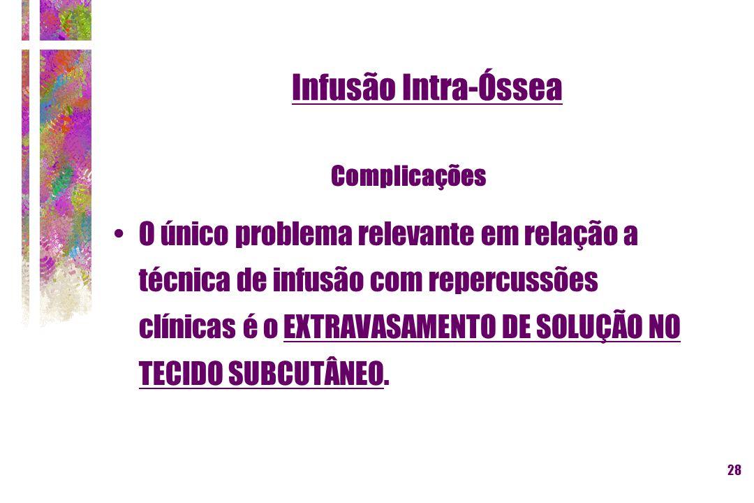 28 Infusão Intra-Óssea O único problema relevante em relação a técnica de infusão com repercussões clínicas é o EXTRAVASAMENTO DE SOLUÇÃO NO TECIDO SU