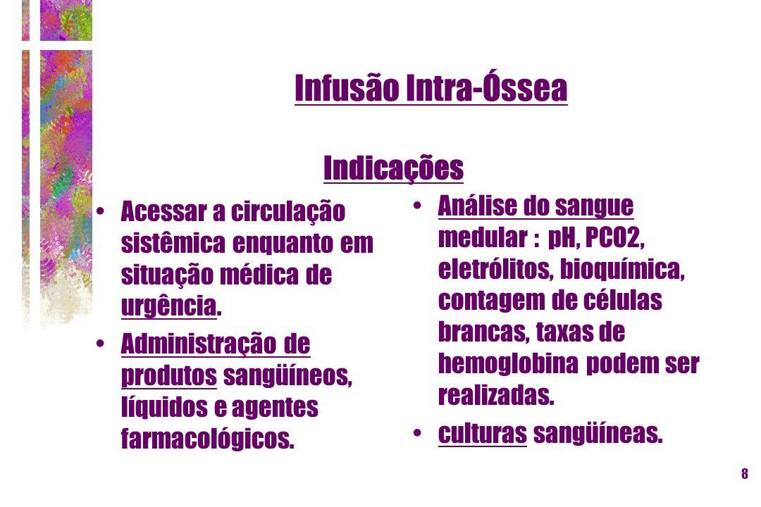9 Infusão Intra-Óssea Contra-indicações Osteogênese imperfeita ou osteopetrose; Fratura no membro a ser puncionado (extravasamento subcutâneo); Celulites ou queimaduras infectadas : risco de complicação infecciosa.