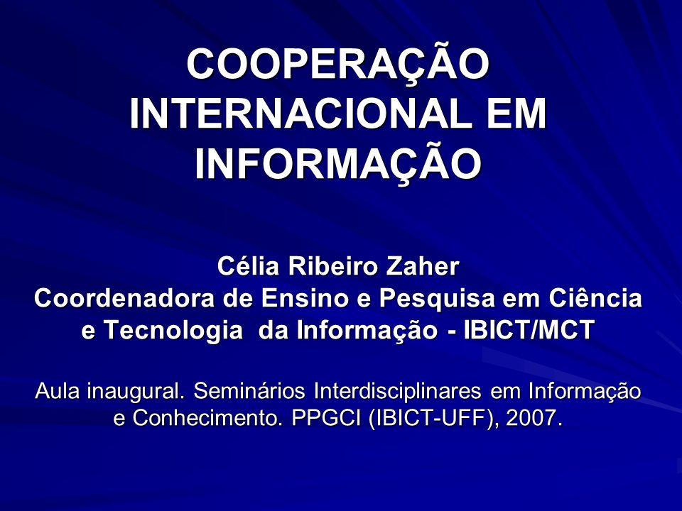 COOPERAÇÃO INTERNACIONAL EM INFORMAÇÃO Célia Ribeiro Zaher Coordenadora de Ensino e Pesquisa em Ciência e Tecnologia da Informação - IBICT/MCT Aula in