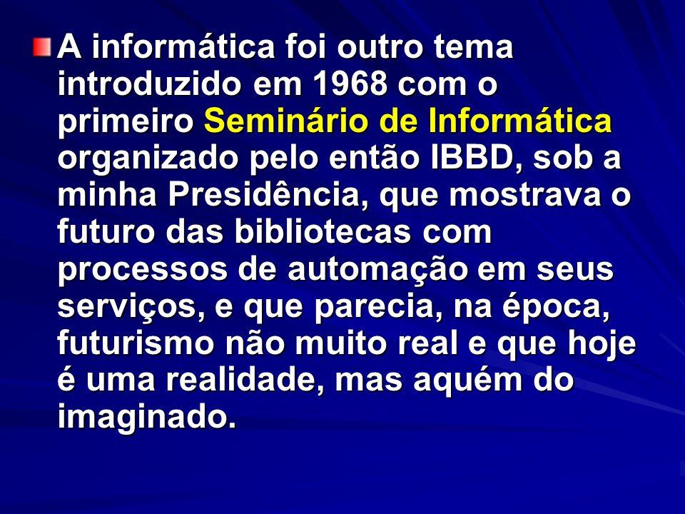 A informática foi outro tema introduzido em 1968 com o primeiro Seminário de Informática organizado pelo então IBBD, sob a minha Presidência, que most