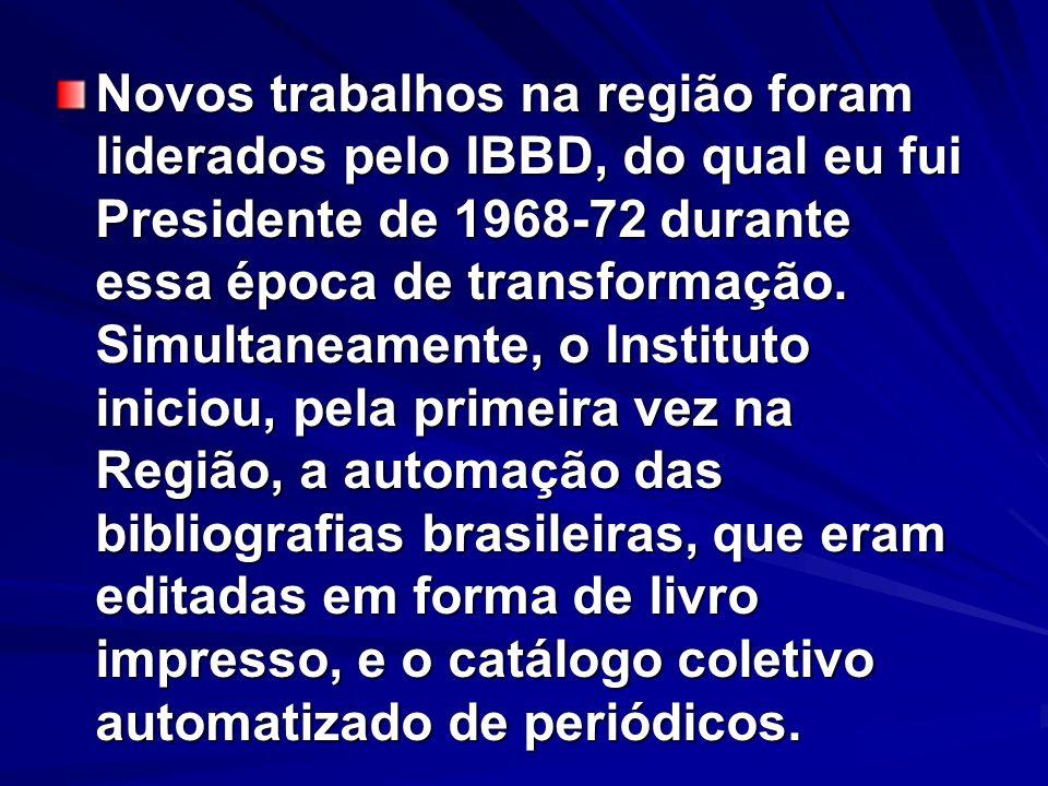 Novos trabalhos na região foram liderados pelo IBBD, do qual eu fui Presidente de 1968-72 durante essa época de transformação. Simultaneamente, o Inst