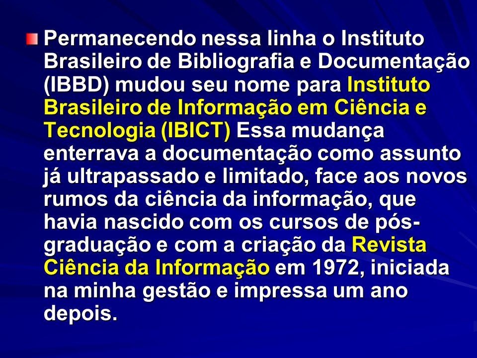 Permanecendo nessa linha o Instituto Brasileiro de Bibliografia e Documentação (IBBD) mudou seu nome para Instituto Brasileiro de Informação em Ciênci