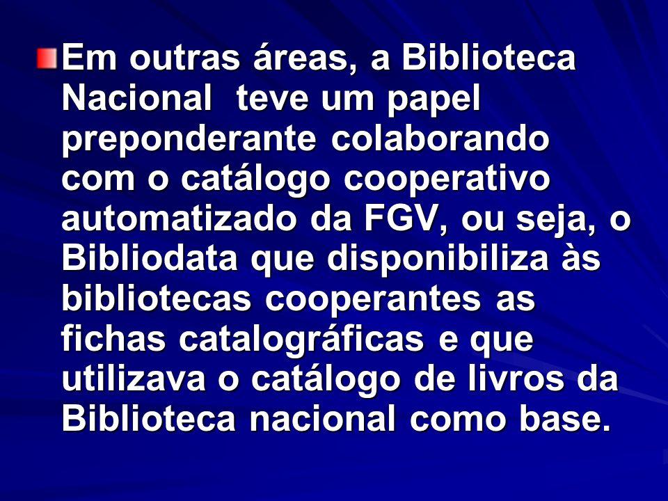 Em outras áreas, a Biblioteca Nacional teve um papel preponderante colaborando com o catálogo cooperativo automatizado da FGV, ou seja, o Bibliodata q