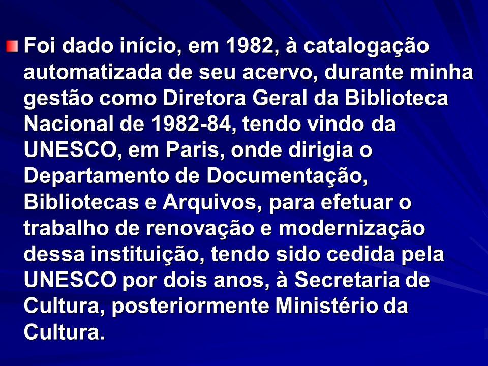 Foi dado início, em 1982, à catalogação automatizada de seu acervo, durante minha gestão como Diretora Geral da Biblioteca Nacional de 1982-84, tendo