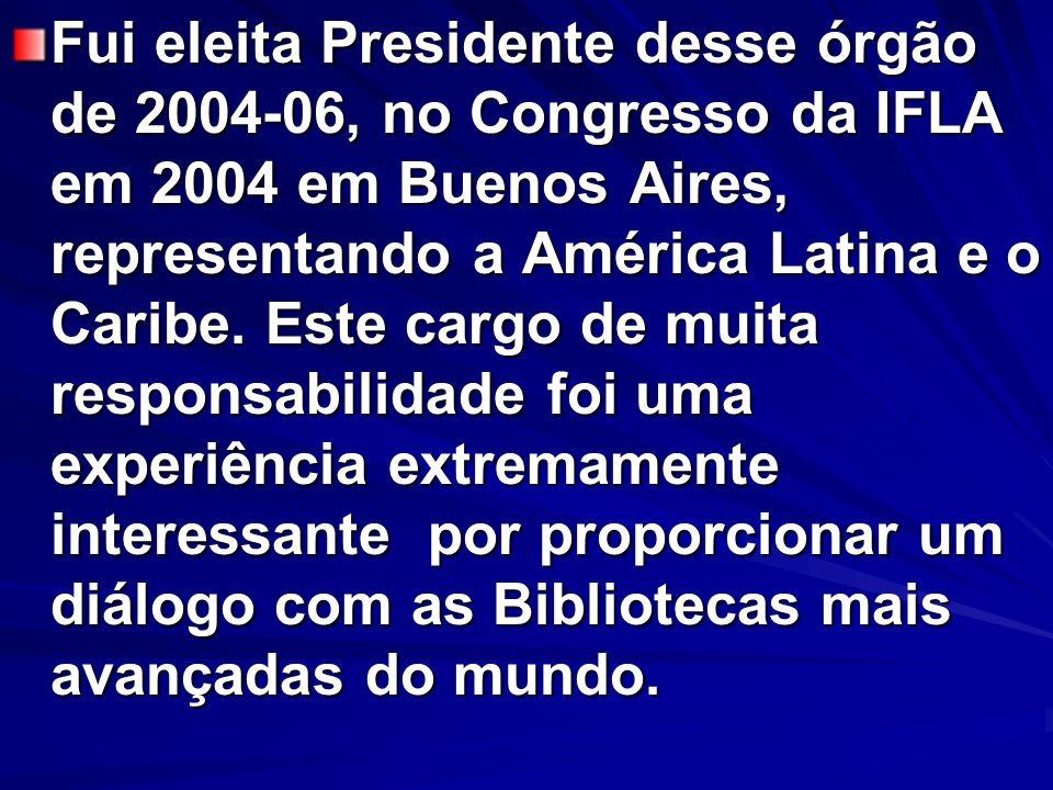 Fui eleita Presidente desse órgão de 2004-06, no Congresso da IFLA em 2004 em Buenos Aires, representando a América Latina e o Caribe. Este cargo de m