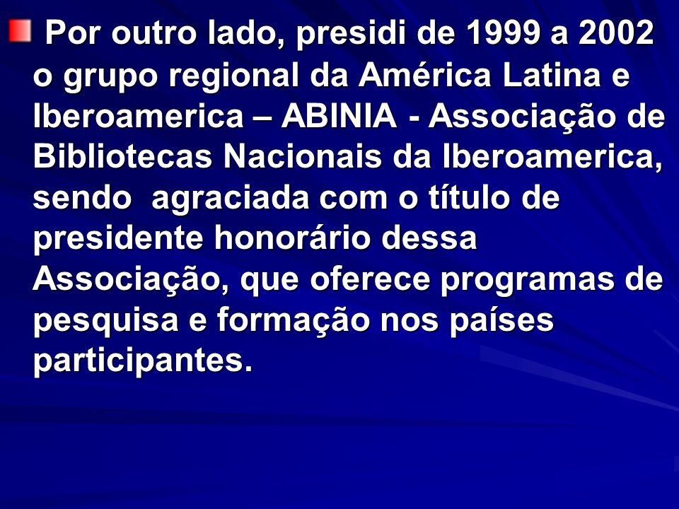 Por outro lado, presidi de 1999 a 2002 o grupo regional da América Latina e Iberoamerica – ABINIA - Associação de Bibliotecas Nacionais da Iberoameric