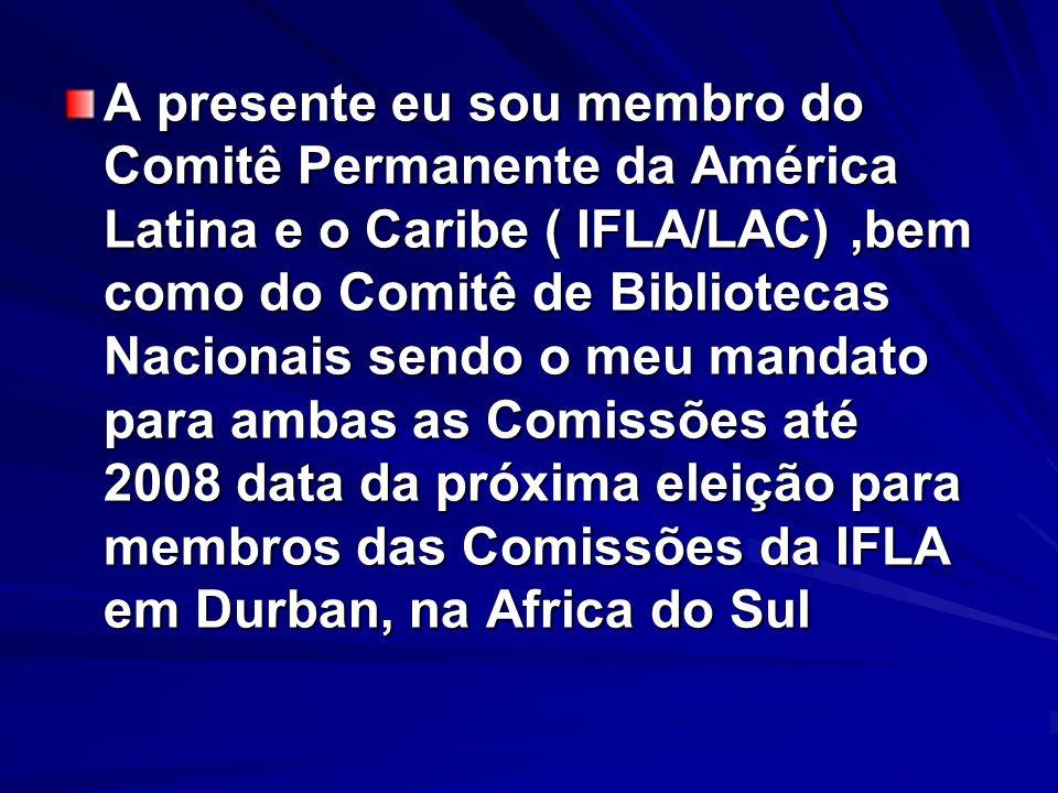 A presente eu sou membro do Comitê Permanente da América Latina e o Caribe ( IFLA/LAC),bem como do Comitê de Bibliotecas Nacionais sendo o meu mandato