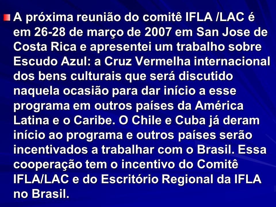 A próxima reunião do comitê IFLA /LAC é em 26-28 de março de 2007 em San Jose de Costa Rica e apresentei um trabalho sobre Escudo Azul: a Cruz Vermelh