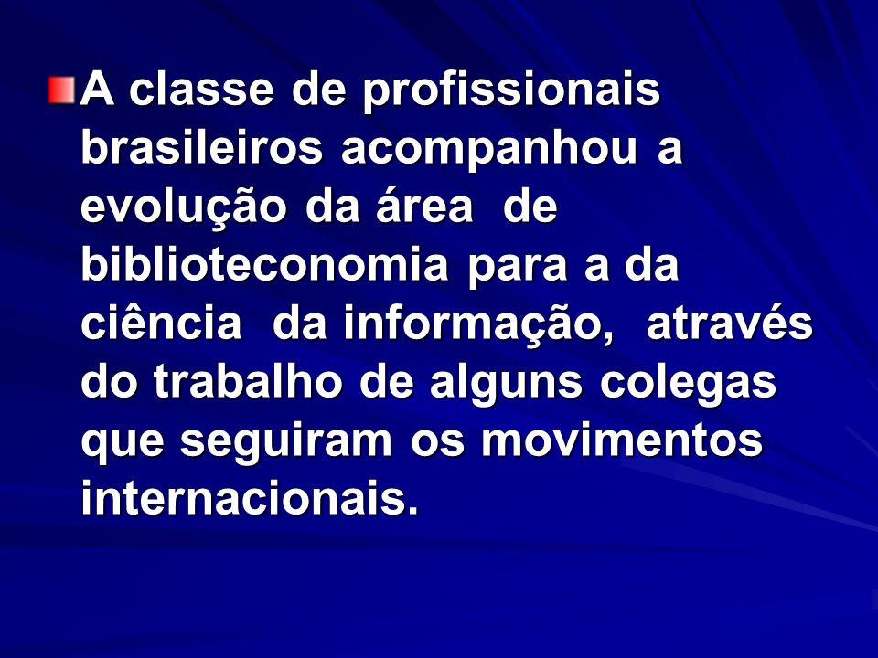 A classe de profissionais brasileiros acompanhou a evolução da área de biblioteconomia para a da ciência da informação, através do trabalho de alguns
