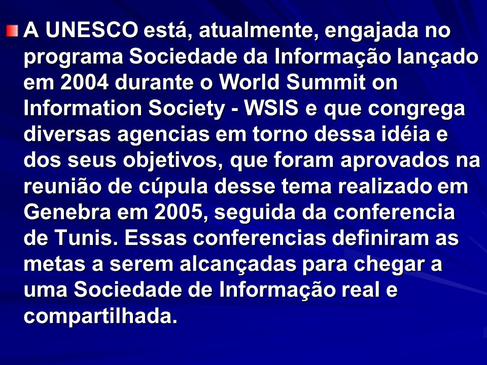 A UNESCO está, atualmente, engajada no programa Sociedade da Informação lançado em 2004 durante o World Summit on Information Society - WSIS e que con