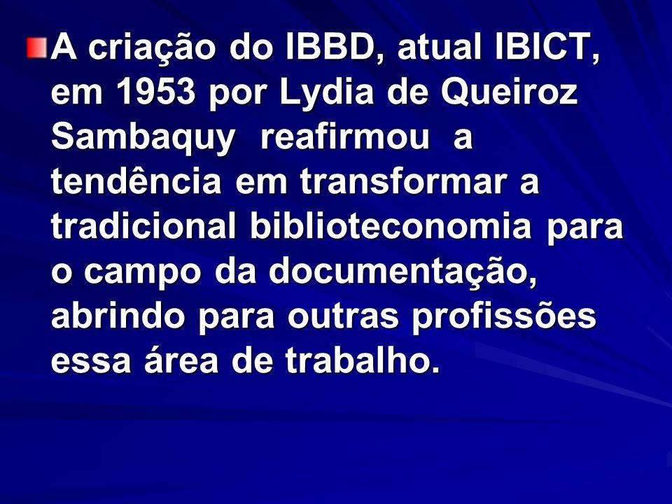 A criação do IBBD, atual IBICT, em 1953 por Lydia de Queiroz Sambaquy reafirmou a tendência em transformar a tradicional biblioteconomia para o campo