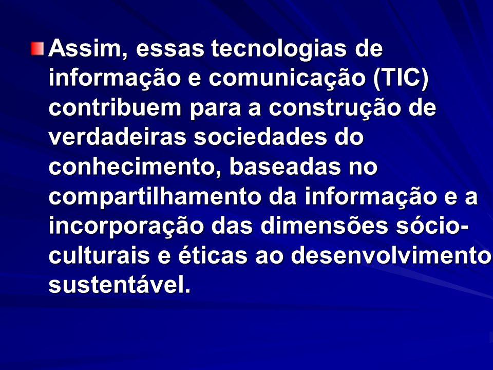 Assim, essas tecnologias de informação e comunicação (TIC) contribuem para a construção de verdadeiras sociedades do conhecimento, baseadas no compart