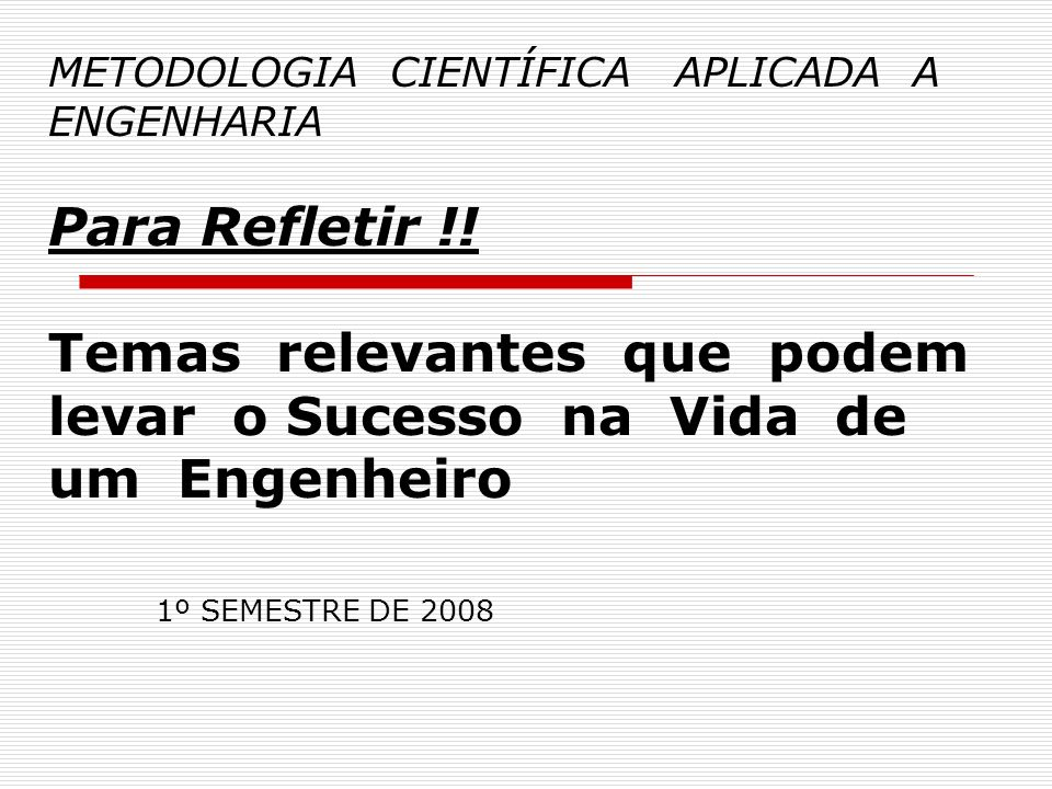 METODOLOGIA CIENTÍFICA APLICADA A ENGENHARIA Para Refletir !! Temas relevantes que podem levar o Sucesso na Vida de um Engenheiro 1º SEMESTRE DE 2008